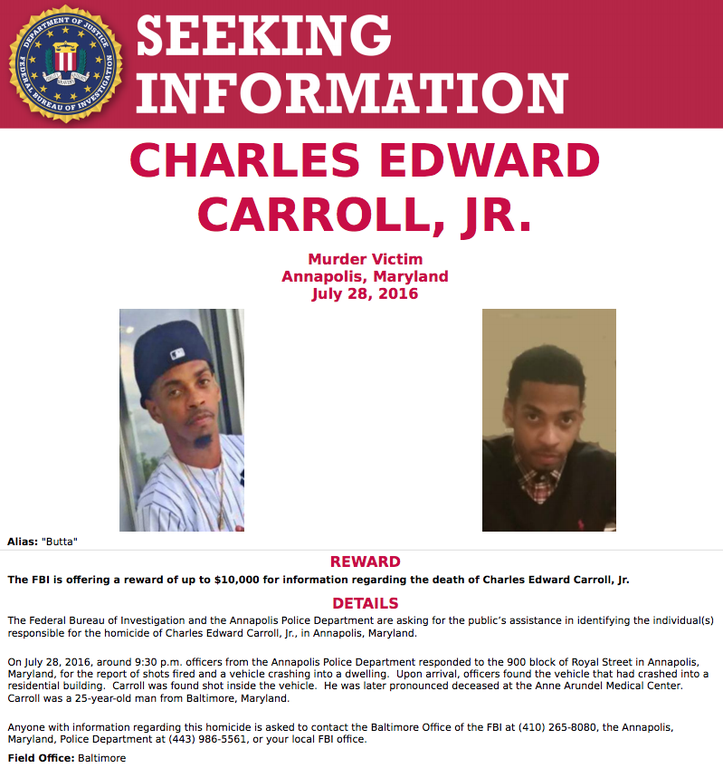The FBI in Annapolis and the Annapolis Police Department are asking for the public's help in solving the murder of 25-year old Charles Edward Carroll, Jr. who was shot and killed in the 900 block of Royal Street in Annapolis, Maryland on July 28, 2016.