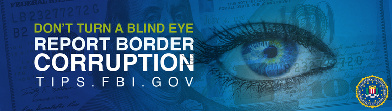 Blue horizontal banner says Don't Turn a Blind Eye and report border corruption to tips.fbi.gov