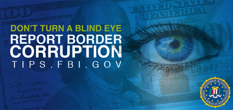 Blue rectangular banner says Don't Turn a Blind Eye and report border corruption to tips.fbi.gov