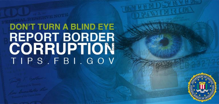 Blue rectangular banner says Don't Turn a Blind Eye and report border corruption to tips.fbi.gov