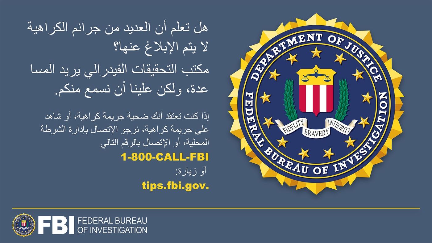 Anti-hate crime ad produced by FBI New York in Arabic. Did you know many hate crimes are not reported? The FBI wants to help. Report to 1-800-FBI or tips.fb.gov.
