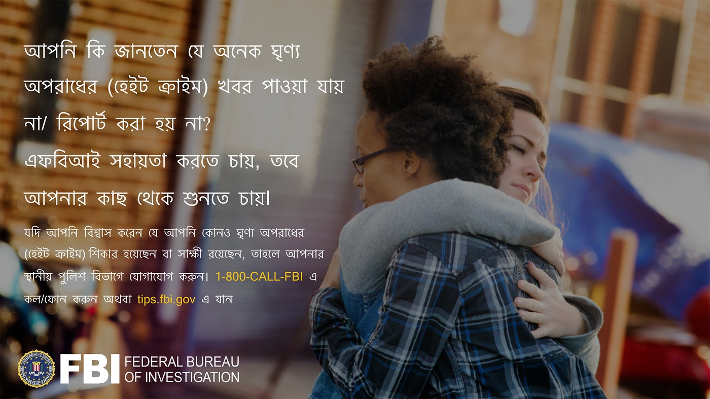 Anti-hate crime ad produced by FBI New York in Bengali. Did you know many hate crimes are not reported? The FBI wants to help. Report to 1-800-FBI or tips.fb.gov.