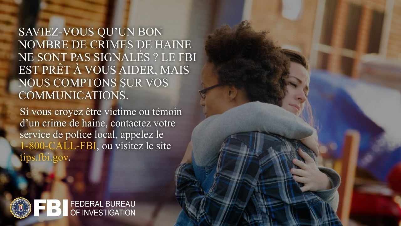 Anti-hate crime ad produced by FBI New York in French. Did you know many hate crimes are not reported? The FBI wants to help. Report to 1-800-FBI or tips.fb.gov.