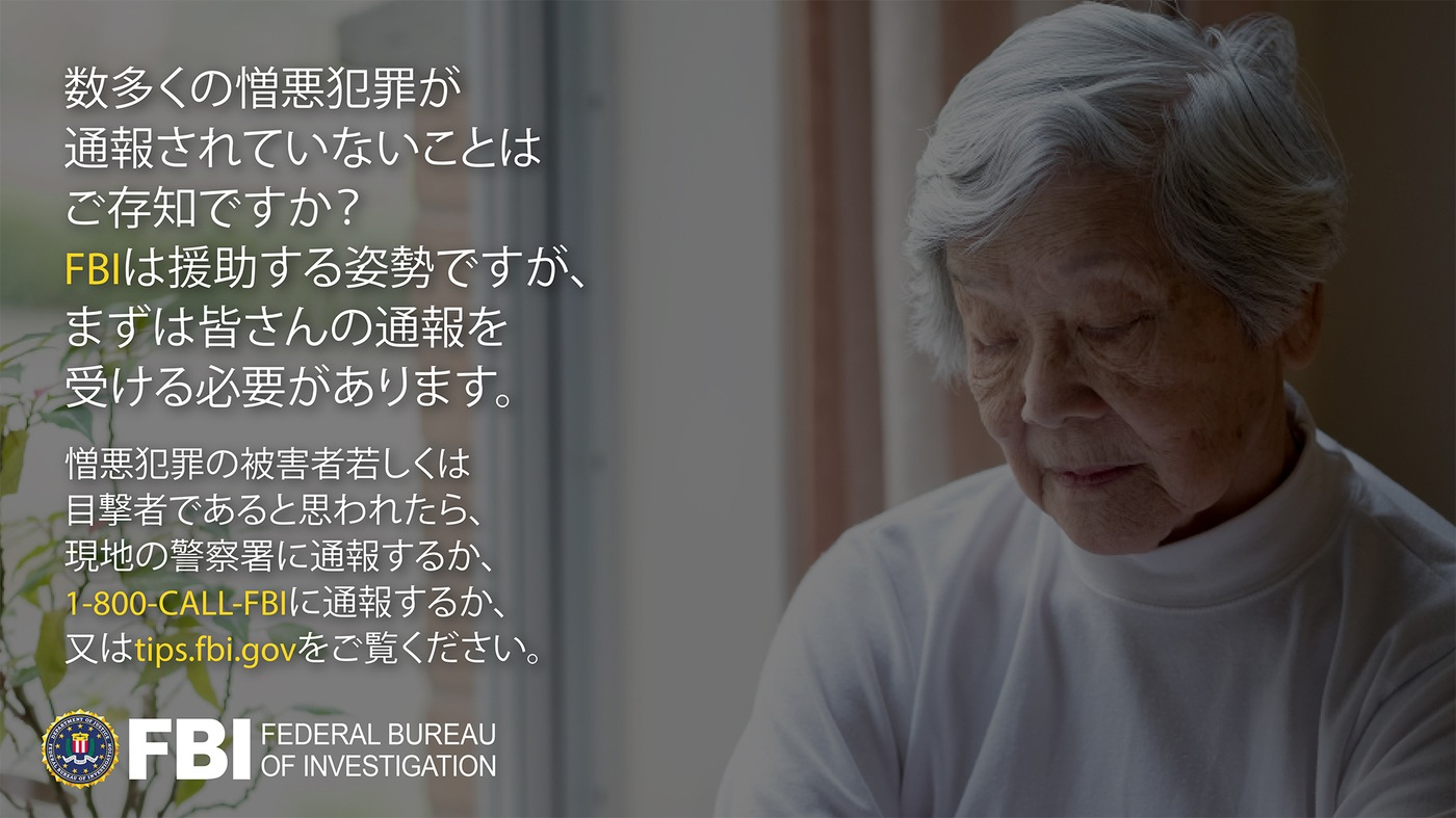 Anti-hate crime ad produced by FBI New York in Japanese. Did you know many hate crimes are not reported? The FBI wants to help. Report to 1-800-FBI or tips.fb.gov.