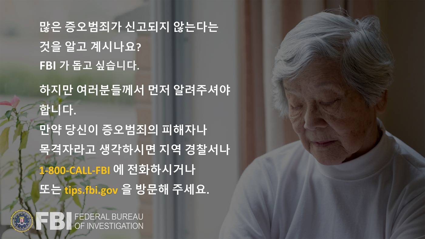 Anti-hate crime ad produced by FBI New York in Korean. Did you know many hate crimes are not reported? The FBI wants to help. Report to 1-800-FBI or tips.fb.gov.