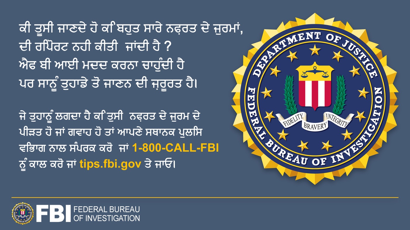 Anti-hate crime ad produced by FBI New York in Punjabi. Did you know many hate crimes are not reported? The FBI wants to help. Report to 1-800-FBI or tips.fb.gov.