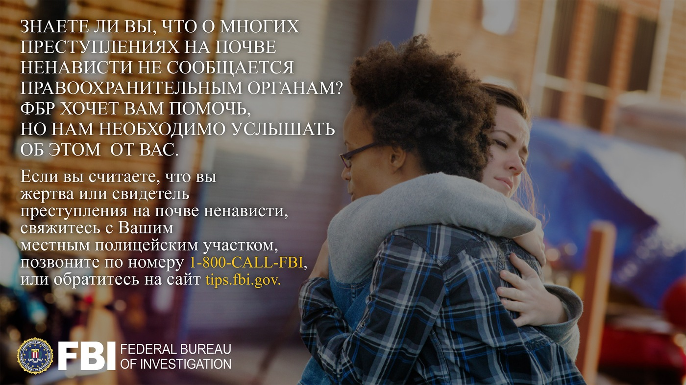 Anti-hate crime ad produced by FBI New York in Russian. Did you know many hate crimes are not reported? The FBI wants to help. Report to 1-800-FBI or tips.fb.gov.