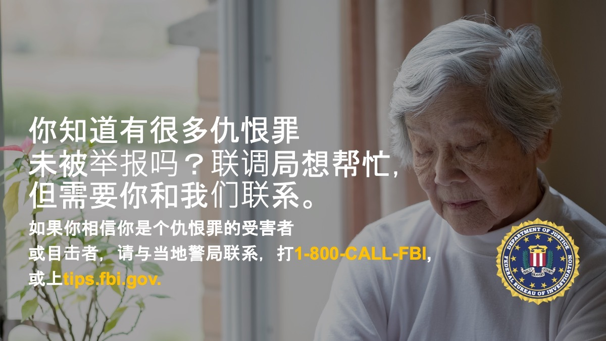 Anti-hate crime ad produced by FBI New York in Simplified Chinese. Did you know many hate crimes are not reported? The FBI wants to help. Report to 1-800-FBI or tips.fb.gov.