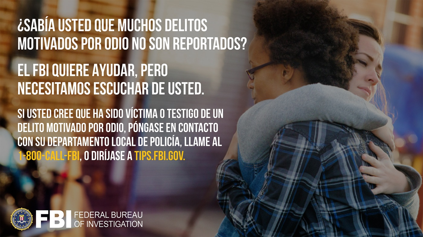 Anti-hate crime ad produced by FBI New York in Spanish. Did you know many hate crimes are not reported? The FBI wants to help. Report to 1-800-FBI or tips.fb.gov.