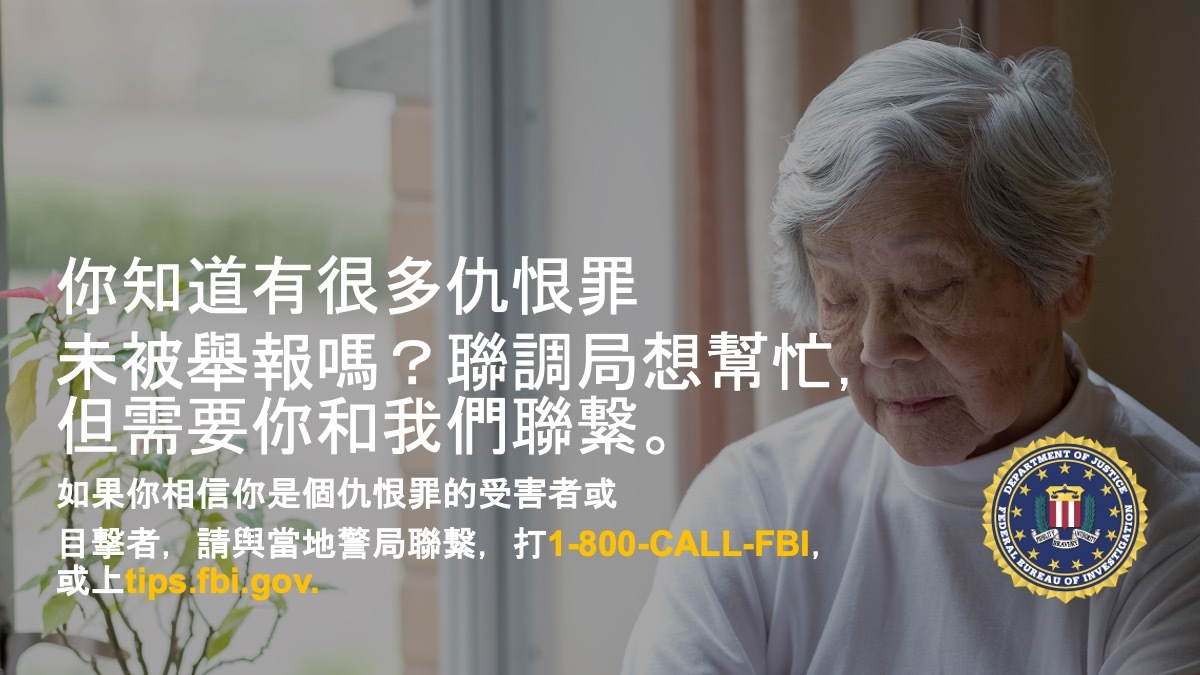 Anti-hate crime ad produced by FBI New York in Traditional Chinese. Did you know many hate crimes are not reported? The FBI wants to help. Report to 1-800-FBI or tips.fb.gov.