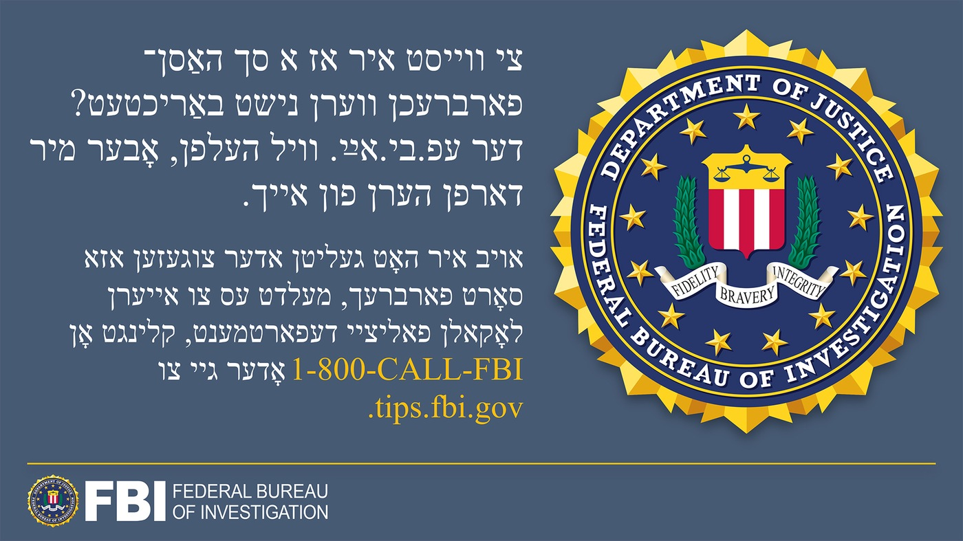 Anti-hate crime ad produced by FBI New York in Yiddish. Did you know many hate crimes are not reported? The FBI wants to help. Report to 1-800-FBI or tips.fb.gov.