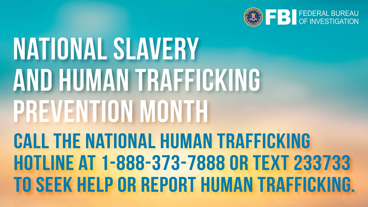 FBI graphic with text: National Slavery and Human Trafficking Prevention Month. Call the National Human Trafficking Hotline at 1-888-373-7888 or text 233733 to seek help or report human trafficking.