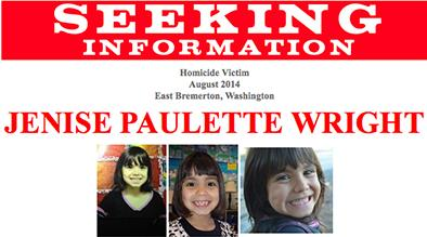 Six-year-old Jenise Paulette Wright of East Bremerton, Washington was reported missing by her family on the evening of August 3, 2014. Her body was later recovered, and an arrest was made in connection with the murder.