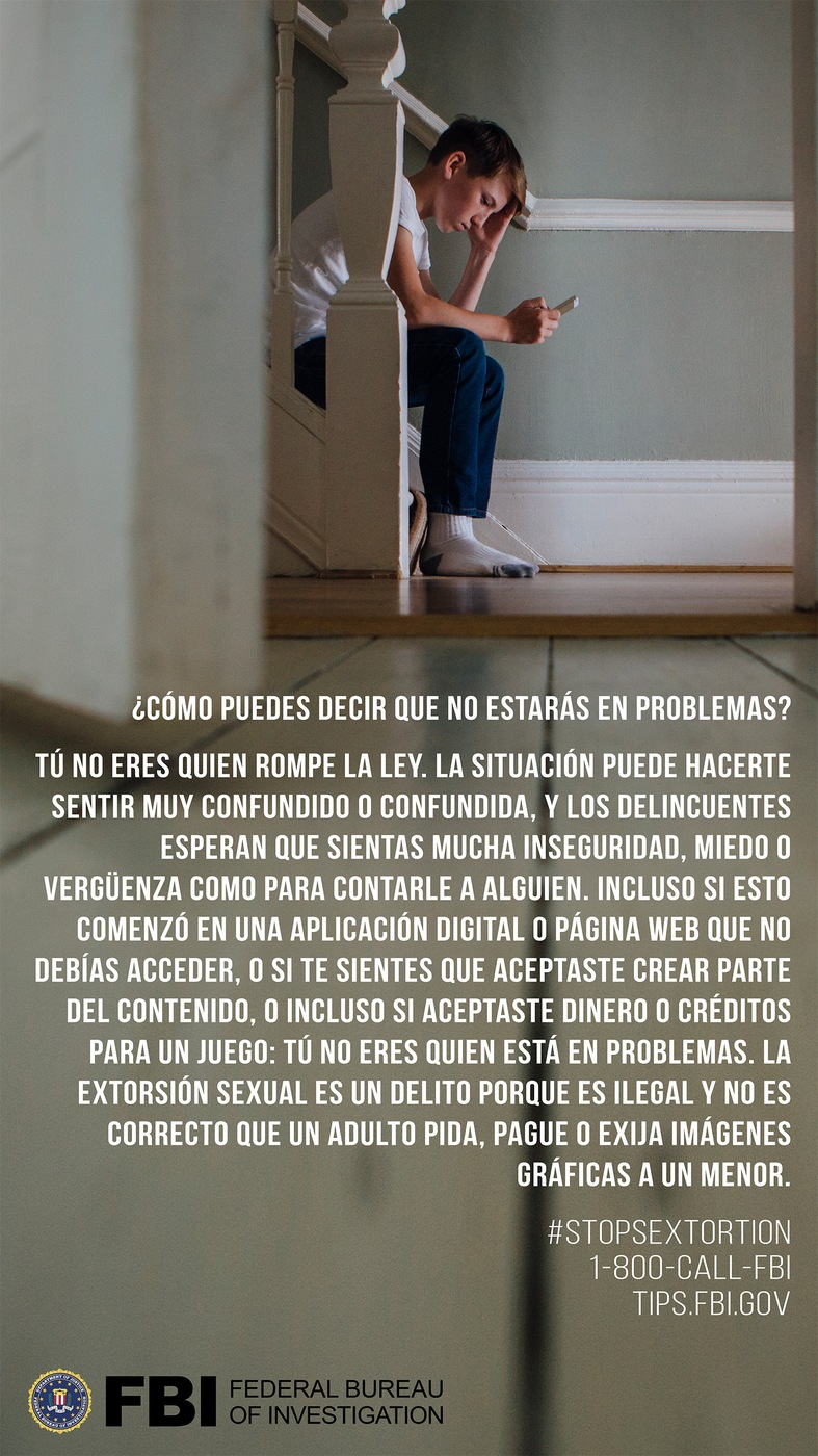 Stock image of boy on smartphone with the Spanish translation of the following text: How can you say I won't be in trouble? You are not the one who is breaking the law. This situation can feel really confusing, and the criminals count on you feeling too unsure, scared, or embarrassed to tell someone. Even if this started on an app or site that you are too young to be on or you accepted money or a game credit, you are not the one who is in trouble. Sextortion is a crime because it is illegal and wrong for an adult to ask for, pay form, or demand graphic images from a minor.