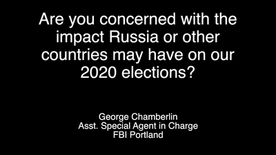 FBI Portland: Are You Concerned About the Impact That Russia or Other Countries May Have on 2020 Elections?